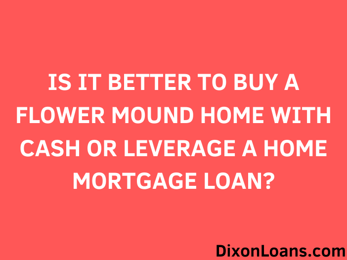 Is it Better to Buy a Flower Mound Home With Cash or Leverage a Home Mortgage Loan